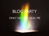 Bloc Party - Only He Can Heal Me